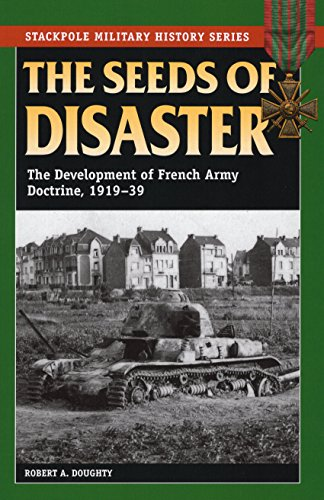 The Seeds of Disaster: The Development of French Army Doctrine, 1919-39 (Stackpole Military History) por Robert Allan Doughty