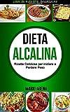 Dieta Alcalina: Ricette Deliziose Per Iniziare a Perdere Peso; Libri Di Ricette; Dimagrire