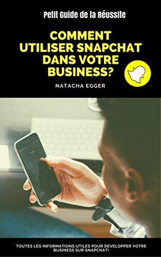 Petit Guide de la Réussite - COMMENT UTILISER SNAPCHAT DANS VOTRE BUSINESS?: Toutes les informations utiles pour développer votre business sur Snapchat!
