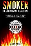 Smoker - Die Königsklasse des Grillens: Die besten Smoker Rezepte und Tipps für Einsteiger