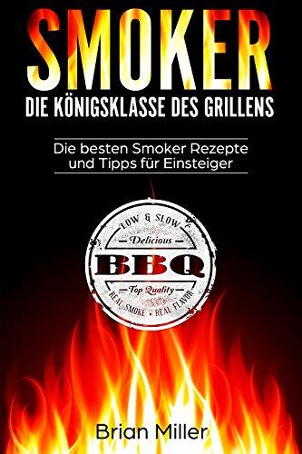 Smoker - Die Königsklasse des Grillens: Die besten Smoker Rezepte und Tipps für Einsteiger -