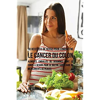 38 Recettes de Repas Pour Combattre Le Cancer Du Colon: Aliments Emballés de Vitamines Dont Le Corps a Besoin Pour Se Battre Sans l'Aide de Médicaments Ou Pilules