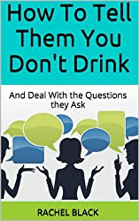 How To Tell Them You Don't Drink: And Deal With the Questions they Ask (How to give up alcohol) (English Edition)
