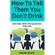 How To Tell Them You Don't Drink: And Deal With the Questions they Ask (How to give up alcohol)