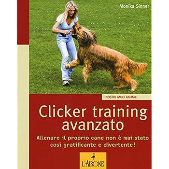 Clicker Training Avanzato. Allenare Il Proprio Cane Non È Mai Stato Così Gratificante E Divertente!