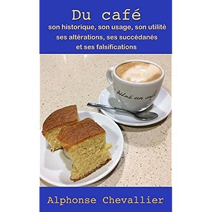 Du café : son historique, son usage, son utilité, ses altérations, ses succédanés et ses falsifications