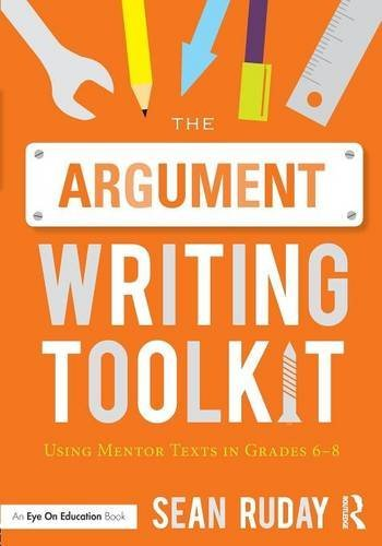 The Argument Writing Toolkit: Using Mentor Texts in Grades 6-8 by Sean Ruday (2015-07-26)