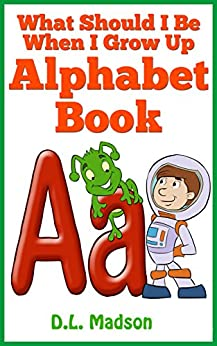 What Should I be When I Grow Up: Kids Picture Alphabet Book (Learning your ABCs 1) by [Madson, D.L.]