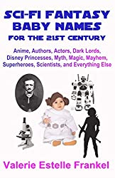 Sci-Fi Fantasy Baby Names for the Twenty-First Century: Anime, Authors, Actors, Dark Lords, Disney Princesses, Myth, Magic, Mayhem, Superheroes, Scientists, and Everything Else (English Edition)