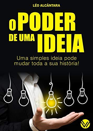 O PODER DE UMA IDEIA: Uma simples ideia pode mudar toda a sua história! (Portuguese Edition)