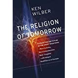 The Religion of Tomorrow: A Vision for the Future of the Great Traditions-More Inclusive, More Comprehensive, More Complete