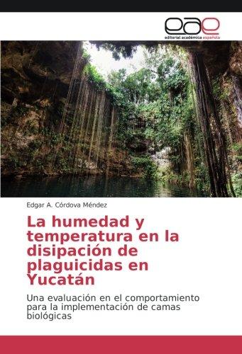 La humedad y temperatura en la disipación de plaguicidas en Yucatán: Una evaluación en el comportamiento para la implementación de camas biológicas por Edgar A. Córdova Méndez