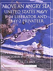 ABOVE AN ANGRY SEA: United States Navy B-24 Liberator and PBY-2 Privateer Operations in the Pacific - October 1944 - August 1945 (Schiffer Military History)
