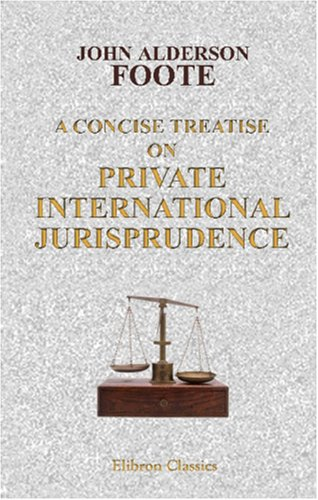 A Concise Treatise on Private International Jurisprudence, Based on the Decisions in the English Courts por John Alderson Foote