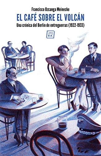 El café sobre el volcán: Una crónica del Berlín de entreguerras (1922-1933) por Francisco Uzcanca Meinecke