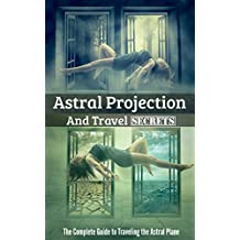 Astral Projection and Travel Secrets: The Complete Guide to Traveling the Astral Plane (English Edition)
