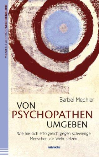 Von Psychopathen umgeben: Wie Sie sich erfolgreich gegen schwierige Menschen zur Wehr setzen von [Mechler, Bärbel]