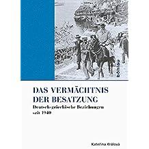 Das Vermächtnis der Besatzung: Deutsch-griechische Beziehungen seit 1940 (Griechenland in Europa 2)