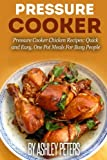 Pressure Cooker: Pressure Cooker Chicken Recipes:Quick and Easy, One Pot Meals For Busy People