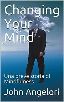 Changing Your Mind: Una breve storia di Mindfulness di [Angelori, John]