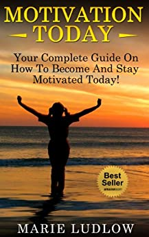 Motivation: TODAY! Your Complete Guide On How To Become and Stay Motivated Today! (Motivation, Motivational, Inspirational Book 1) by [Ludlow, Marie]