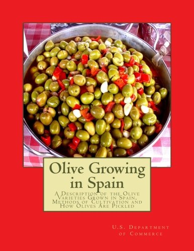 Olive Growing in Spain: A Description of the Olive Varieties Grown in Spain, Methods of Cultivation and How Olives Are Pickled por U.S. Department of Commerce