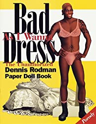 Bad As I Wanna Dress: The Unauthorized Dennis Rodman Paper Doll Book