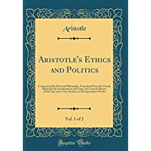 Aristotle's Ethics and Politics, Vol. 1 of 2: Comprising His Practical Philosophy, Translated From the Greek; Illustrated by Introductions and Notes. of His Speculative Works (Classic Reprint)