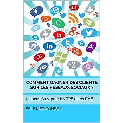 Comment gagner des clients sur les réseaux sociaux ?: Astuces Buzz pour les TPE et les PME (Comment devenir un leader t. 2)