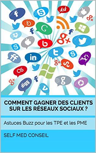 Comment gagner des clients sur les réseaux sociaux ?: Astuces Buzz pour les TPE et les PME (Comment devenir un leader t. 2) par Self Med Conseil