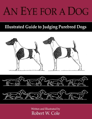 An Eye for a Dog: Illustrated Guide to Judging Purebred Dogs por Robert W. Cole