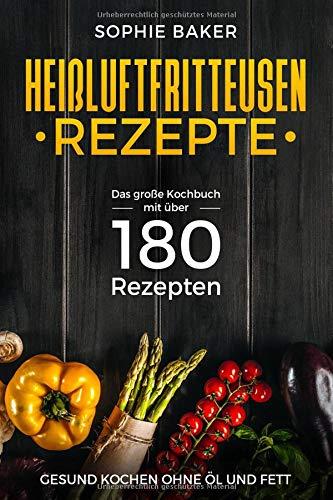 Heißluftfritteuse Rezepte: Das große Kochbuch mit über 180 Rezepten. Gesung kochen ohne Öl & Fett mit dem Airfryer bzw der Heissluftfriteuse. Rezeptbuch Frühstück Mittagessen Abendbrot Desserts Snack por Sophie Baker