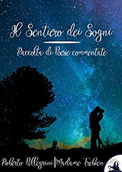 Il Sentiero dei Sogni: Raccolte di Poesie commentate di [Roberto Pellegrini, Madame Trebien]