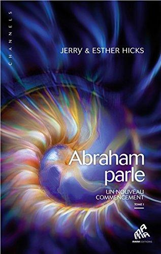 Abraham parle - Un nouveau commencement T1 par Jerry & Esther Hicks