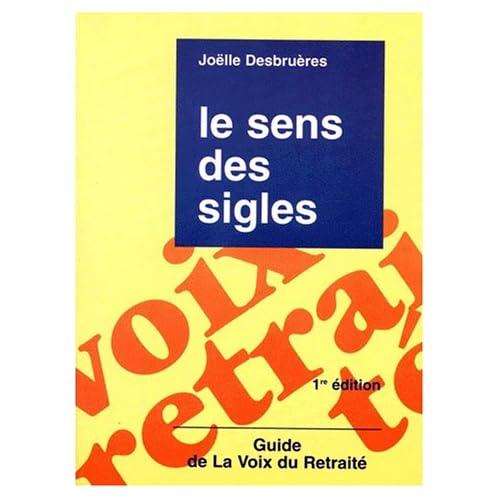 LE SENS DES SIGLES. Guide de la voix du retraité, 1ère édition