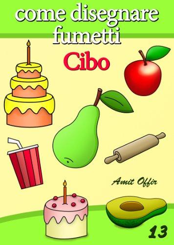Disegno per Bambini: Come Disegnare Fumetti - Cibo (Imparare a Disegnare Vol. 13) di amit offir