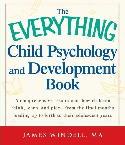 The Everything Child Psychology and Development Book: A comprehensive resource on how children think, learn, and play - from the final months leading up to birth to their adolescent years by Windell, James (2012) Paperback