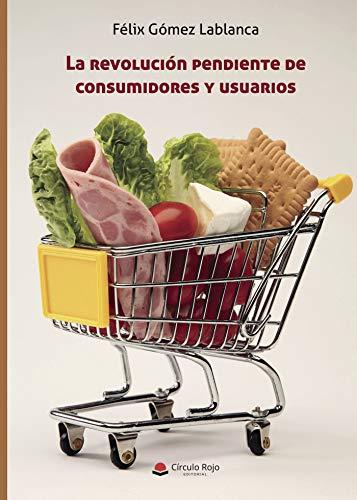 La revolución pendiente de consumidores y usuarios por Félix  Gómez  Lablanca