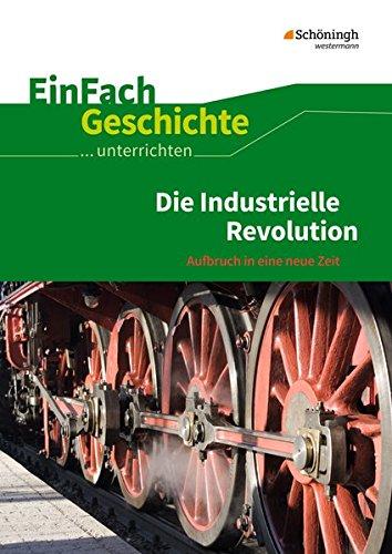EinFach Geschichte ...unterrichten: Die Industrielle Revolution: Aufbruch in eine neue Zeit