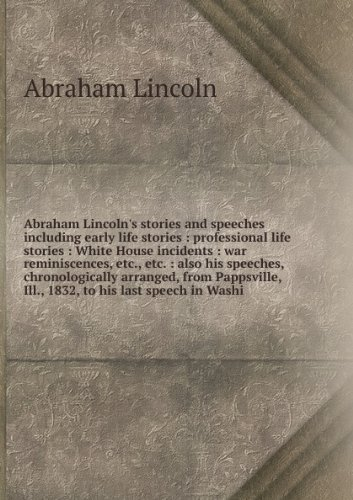 Abraham Lincoln's stories and speeches including early life stories : professional life stories : White House incidents : war reminiscences, etc., etc. : also his speeches, chronologically arranged, from Pappsville, Ill., 1832, to his last speech in Washi (Lincoln Professional Life)