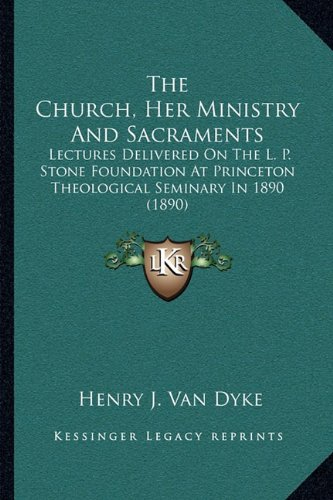 The Church, Her Ministry and Sacraments: Lectures Delivered on the L. P. Stone Foundation at Princeton Theological Seminary in 1890 (1890)
