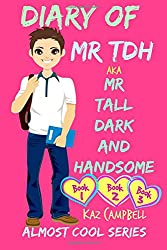 Diary of Mr TDH (also known as) Mr Tall Dark and Handsome: A Book for Girls aged 9 - 12: Books 1, 2 and 3