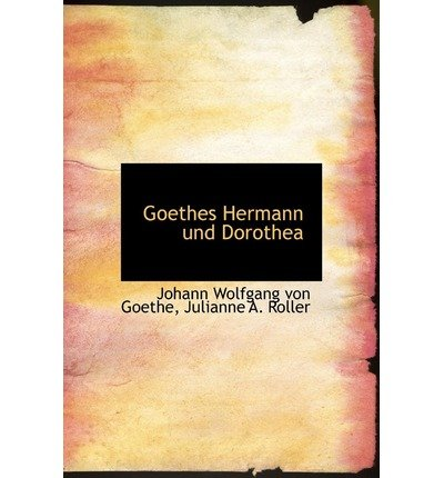 [(Goethes Hermann Und Dorothea)] [Author: Julianne A Roller Wolfgang Von Goethe] published on (August, 2008) par Julianne A Roller Wolfgang Von Goethe