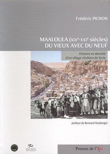 Maaloula (Xixe-Xxie) du Vieux avec du Neuf. Histoire et Identité d'un Village Chretien de Syrie par