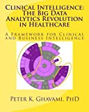 Clinical Intelligence: The Big Data Analytics Revolution in Healthcare: A Framework for Clinical and Business Intelligence
