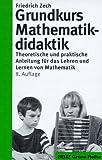 Grundkurs Mathematikdidaktik - Neuausgabe: Theoretische und praktische Anleitungen für das Lehren und Lernen von Mathematik (Beltz Grüne Reihe) - Friedrich Zech