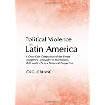 Political Violence in Latin America: A Cross-Case Comparison of the Urban Insurgency Campaigns of Montoneros, M-19 and Fsln in a Historical Perspectiv by Jorg Le Blanc (2012-10-01)