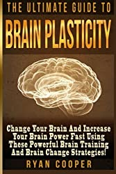 Brain Plasticity - Ryan Cooper: Change Your Brain And Increase Your Brain Power Fast Using These Powerful Brain Training And Brain Change Strategies! by Ryan Cooper (2015-07-16)