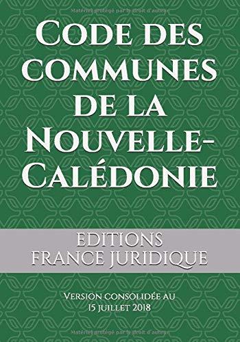 Code des communes de la Nouvelle-Calédonie: Version consolidée au 15 juillet 2018