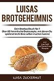 LUISAS BROTGEHEIMNIS - Dein Brotbackbuch No 1 - Über 80 himmlische Brotrezepte, mit denen Du spielend leicht Brot selber machen kannst: Sauerteigbrot, Brot mit Hefe, Dinkelbrot, Glutenfreies Brot uvm